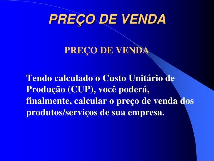 PREÇO DE VENDA         PREÇO DE VENDATendo calculado o Custo Unitário deProdução (CUP), você poderá,finalmente, calcular o...