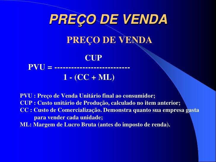 PREÇO DE VENDA                PREÇO DE VENDA                   CUP  PVU = ---------------------------           1 - (CC + ...