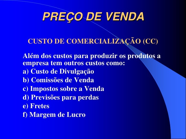 PREÇO DE VENDA CUSTO DE COMERCIALIZAÇÃO (CC)Além dos custos para produzir os produtos aempresa tem outros custos como:a) C...