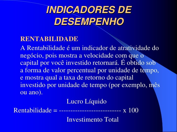 INDICADORES DE             DESEMPENHO  RENTABILIDADE  A Rentabilidade é um indicador de atratividade do  negócio, pois mos...