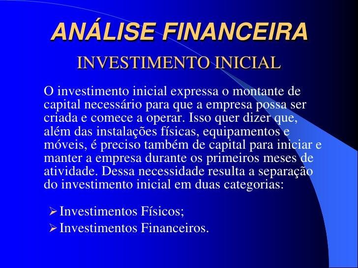 ANÁLISE FINANCEIRA     INVESTIMENTO INICIALO investimento inicial expressa o montante decapital necessário para que a empr...