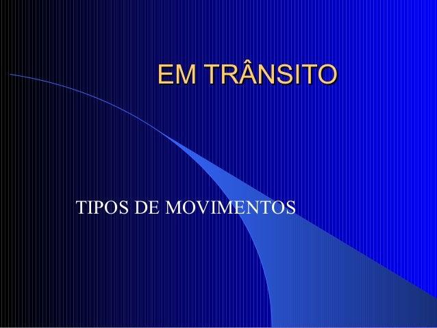 EM TRÂNSITOEM TRÂNSITO TIPOS DE MOVIMENTOS