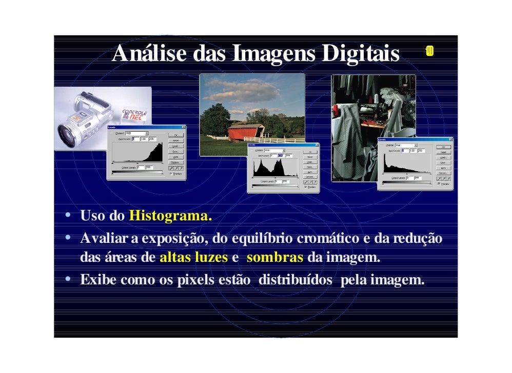 Análise das Imagens Digitais     • Uso do Histograma. • Avaliar a exposição, do equilíbrio cromático e da redução   das ár...