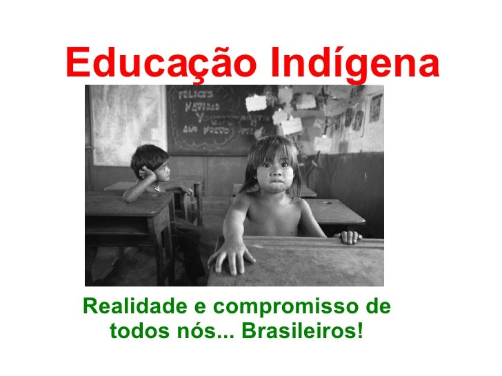 Educação Indígena Realidade e compromisso de todos nós... Brasileiros!