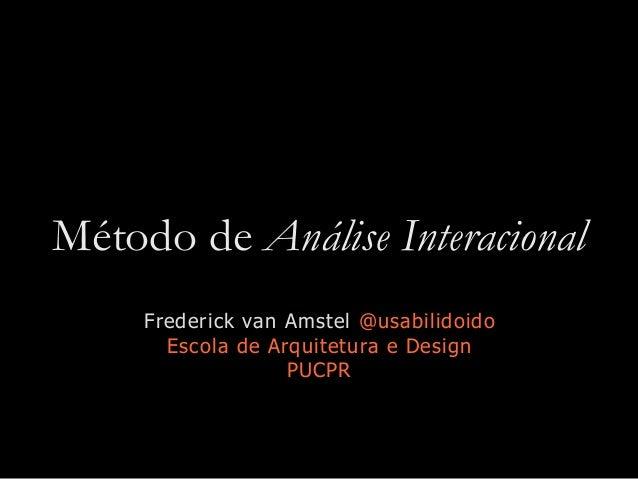 Método de Análise Interacional Frederick van Amstel @usabilidoido Escola de Arquitetura e Design PUCPR