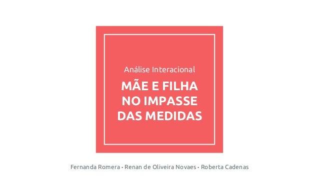 Análise Interacional MÃE E FILHA NO IMPASSE DAS MEDIDAS Fernanda Romera • Renan de Oliveira Novaes • Roberta Cadenas