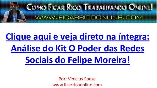 Clique aqui e veja direto na íntegra:Análise do Kit O Poder das RedesSociais do Felipe Moreira!Por: Vinicius Souzawww.fica...
