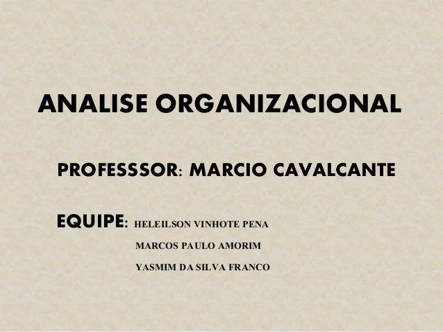 ANALISE ORGANIZACIONAL EQUIPE: HELEILSON VINHOTE PENA MARCOS PAULO AMORIM YASMIM DA SILVA FRANCO PROFESSSOR: MARCIO CAVALC...