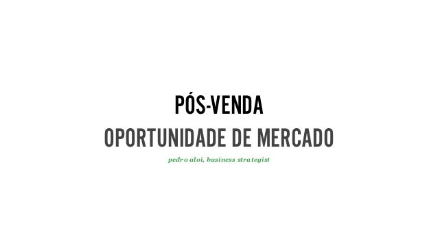 PÓS-VENDA OPORTUNIDADE DE MERCADO pedro aloi, business strategist