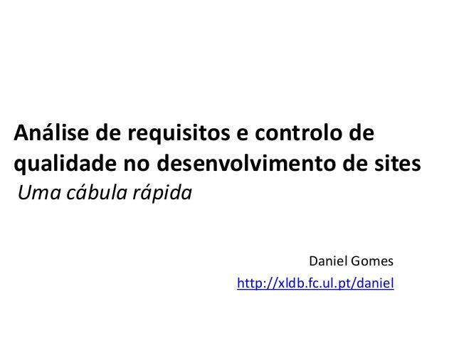 Análise de requisitos e controlo de qualidade no desenvolvimento de sites Uma cábula rápida Daniel Gomes http://xldb.fc.ul...