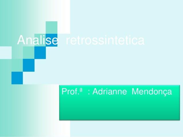 Analise retrossintetica Prof.ª : Adrianne Mendonça