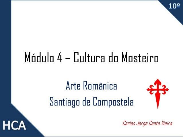 Módulo 4 – Cultura do Mosteiro Arte Românica Santiago de Compostela Carlos Jorge Canto Vieira