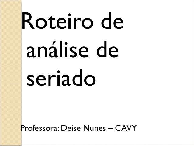 Roteiro de análise de seriado Professora: Deise Nunes – CAVY
