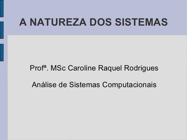 A NATUREZA DOS SISTEMAS <ul><li>Profª. MSc Caroline Raquel Rodrigues </li></ul><ul><li>Análise de Sistemas Computacionais ...