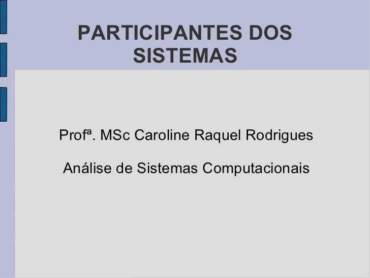 PARTICIPANTES DOS SISTEMAS <ul><li>Profª. MSc Caroline Raquel Rodrigues </li></ul><ul><li>Análise de Sistemas Computaciona...