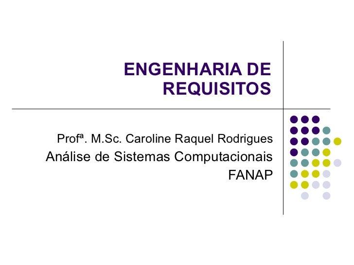 ENGENHARIA DE REQUISITOS Profª. M.Sc. Caroline Raquel Rodrigues Análise de Sistemas Computacionais FANAP