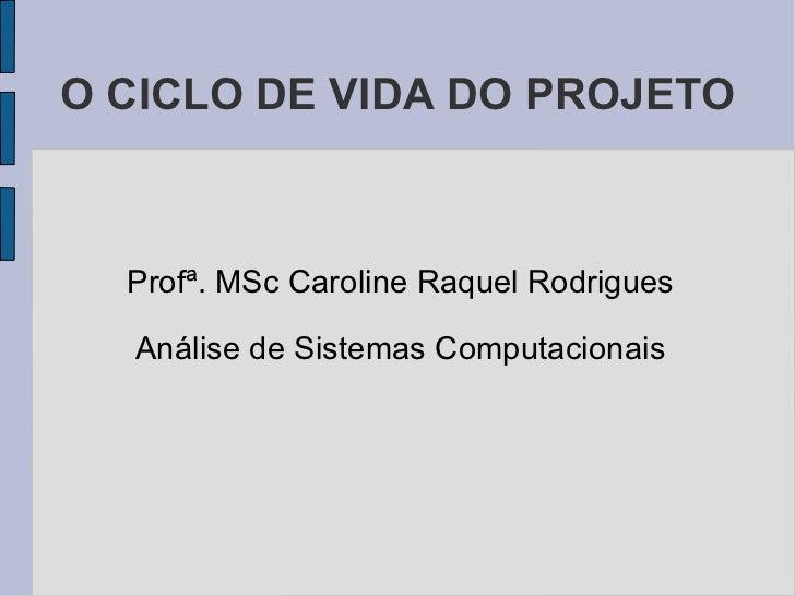 O CICLO DE VIDA DO PROJETO <ul><li>Profª. MSc Caroline Raquel Rodrigues </li></ul><ul><li>Análise de Sistemas Computaciona...