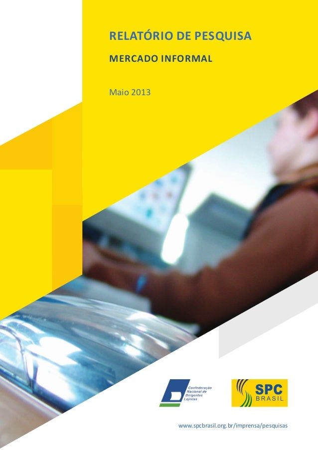 RELATÓRIO DE PESQUISA MERCADO INFORMAL Maio 2013 www.spcbrasil.org.br/imprensa/pesquisas