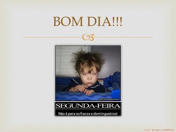 BOM DIA!!!                L u ís S o are s 2 /4/2 01 2