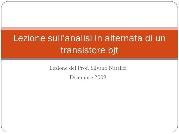 Lezione del Prof. Silvano Natalizi Dicembre 2009 Lezione sull'analisi in alternata di un transistore bjt