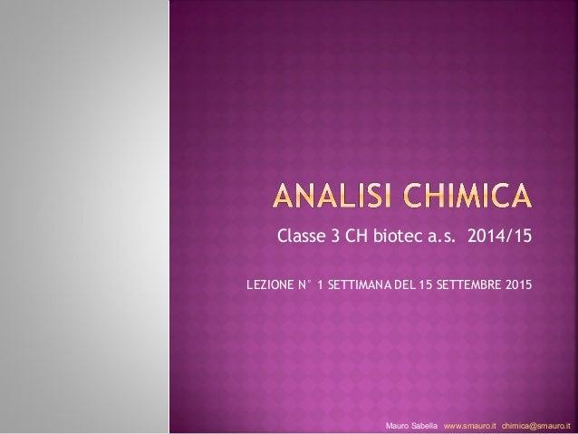 Classe 3 CH biotec a.s. 2014/15  LEZIONE N° 1 SETTIMANA DEL 15 SETTEMBRE 2015  Mauro Sabella www.smauro.it chimica@smauro....
