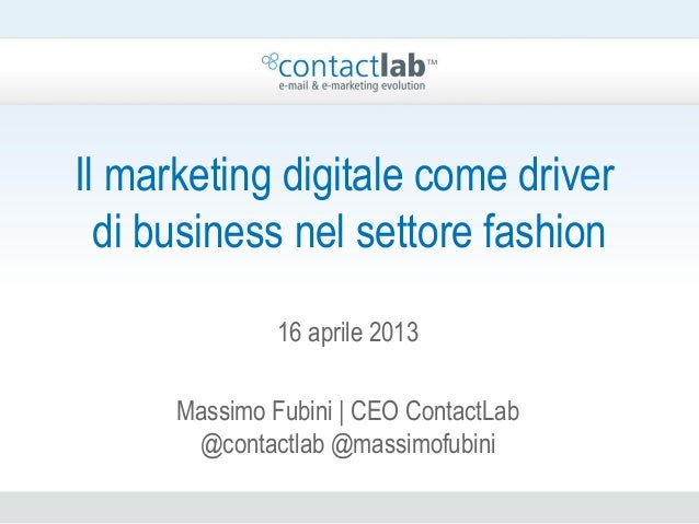 Il marketing digitale come driverdi business nel settore fashion16 aprile 2013Massimo Fubini | CEO ContactLab@contactlab @...