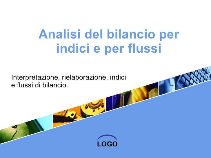 Analisi del bilancio per indici e per flussi Interpretazione, rielaborazione, indici e flussi di bilancio.