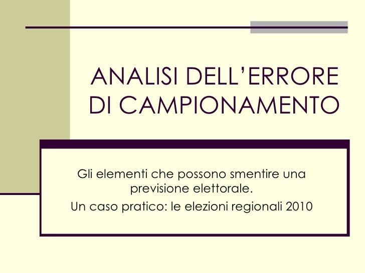 ANALISI DELL'ERRORE DI CAMPIONAMENTO Gli elementi che possono smentire una previsione elettorale. Un caso pratico: le elez...
