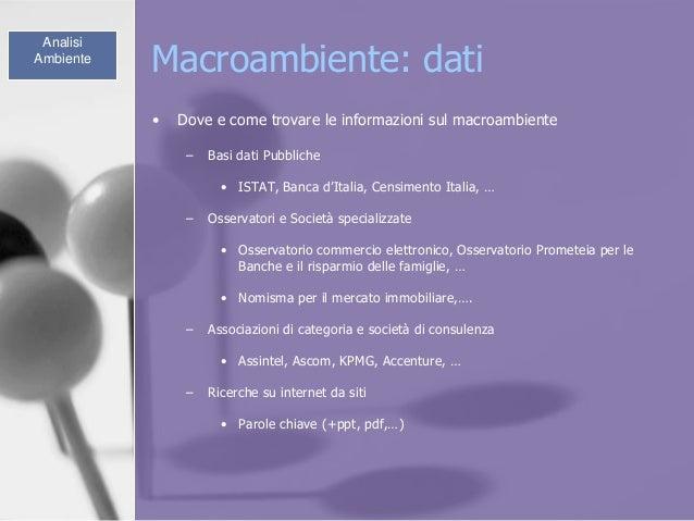 Macroambiente: dati • Dove e come trovare le informazioni sul macroambiente – Basi dati Pubbliche • ISTAT, Banca d'Italia,...