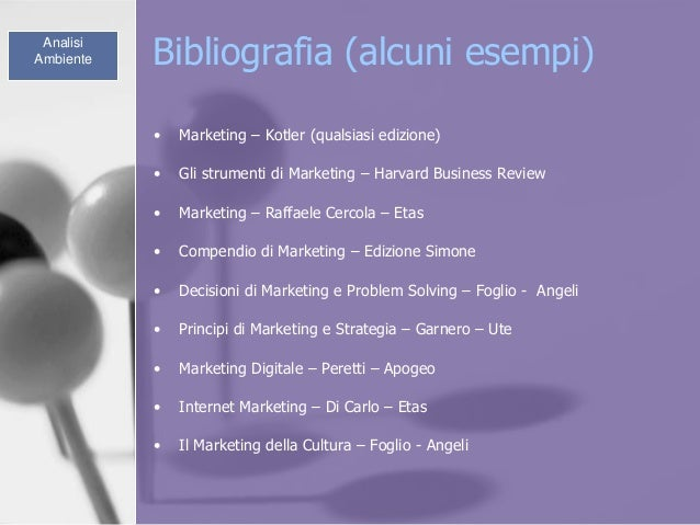 Bibliografia (alcuni esempi)Analisi Ambiente • Marketing – Kotler (qualsiasi edizione) • Gli strumenti di Marketing – Harv...