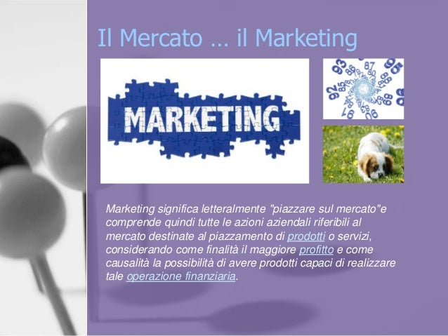 """Il Mercato … il Marketing Marketing significa letteralmente """"piazzare sul mercato""""e comprende quindi tutte le azioni azien..."""