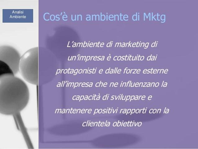 Cos'è un ambiente di Mktg L'ambiente di marketing di un'impresa è costituito dai protagonisti e dalle forze esterne all'im...