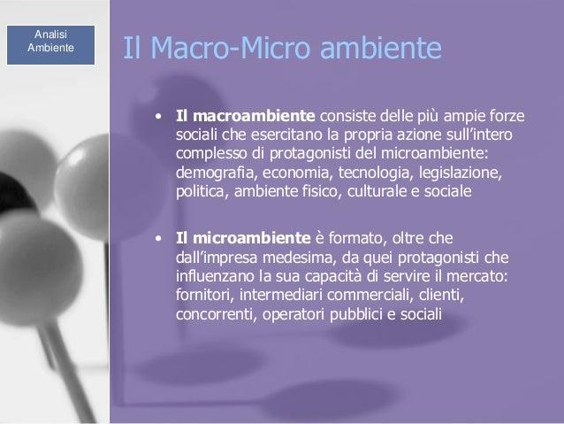 Il Macro-Micro ambiente • Il macroambiente consiste delle più ampie forze sociali che esercitano la propria azione sull'in...