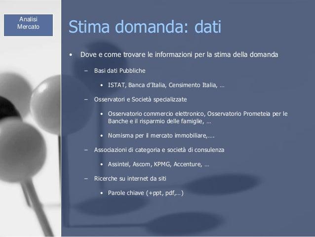 Stima domanda: dati • Dove e come trovare le informazioni per la stima della domanda – Basi dati Pubbliche • ISTAT, Banca ...