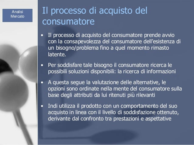 Il processo di acquisto del consumatore • Il processo di acquisto del consumatore prende avvio con la consapevolezza del c...
