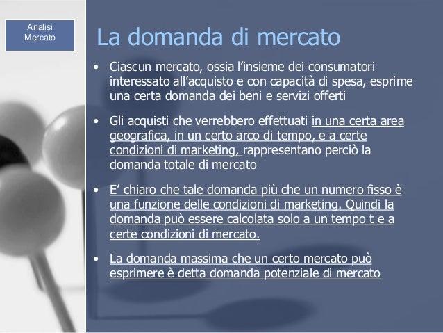 La domanda di mercato • Ciascun mercato, ossia l'insieme dei consumatori interessato all'acquisto e con capacità di spesa,...
