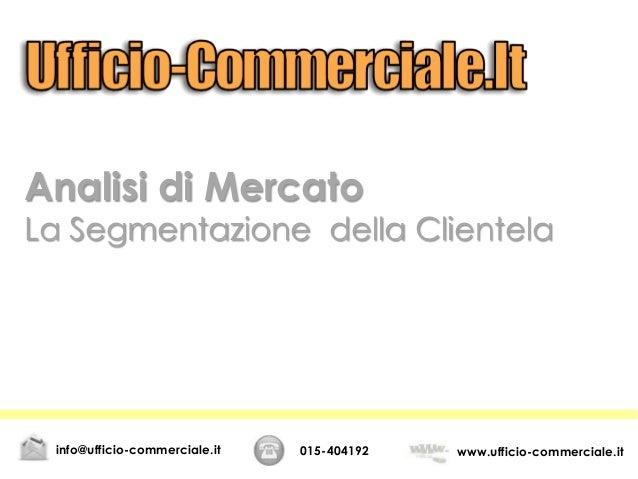 Analisi di Mercato La Segmentazione della Clientela 015-404192 www.ufficio-commerciale.itinfo@ufficio-commerciale.it