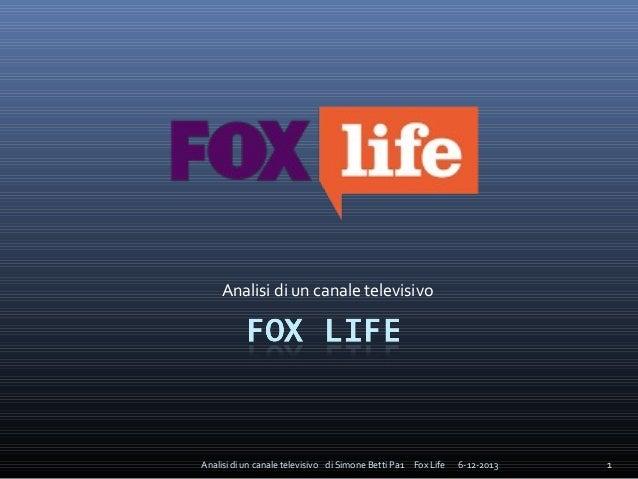 Analisi di un canale televisivo  Analisi di un canale televisivo di Simone Betti Pa1 Fox Life  6-12-2013  1