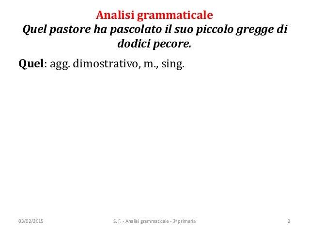 Analisi grammaticale Quel pastore ha pascolato il suo piccolo gregge di dodici pecore. Quel: agg. dimostrativo, m., sing. ...