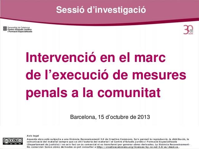 Sessió d'investigació  Intervenció en el marc de l'execució de mesures penals a la comunitat Barcelona, 15 d'octubre de 20...