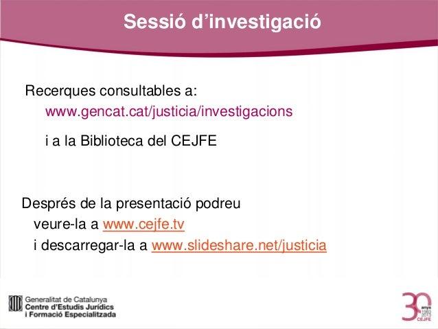 Sessió d'investigació  Recerques consultables a: www.gencat.cat/justicia/investigacions i a la Biblioteca del CEJFE  Despr...