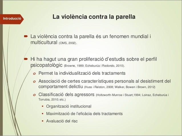 Introducció  La violència contra la parella La violència contra la parella és un fenomen mundial i multicultural (OMS, 200...
