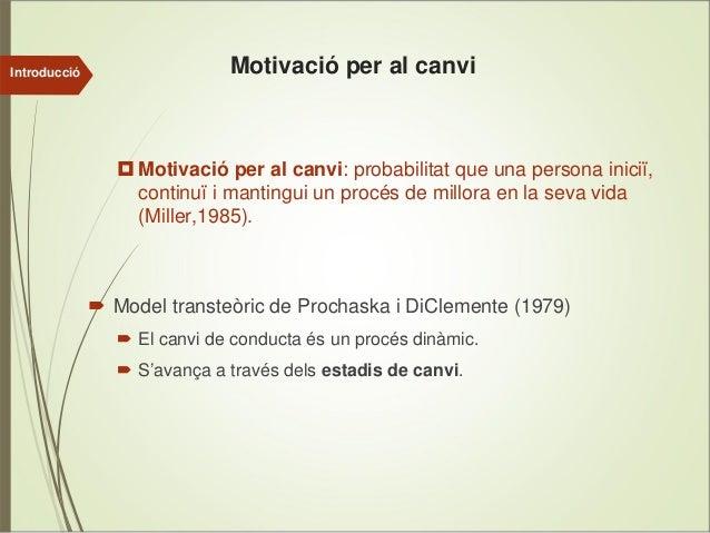 Introducció  Motivació per al canvi  Motivació per al canvi: probabilitat que una persona iniciï, continuï i mantingui un ...