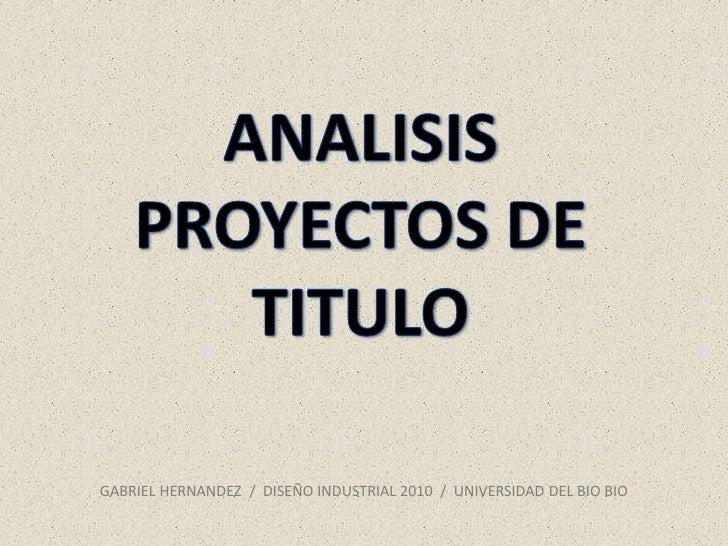 ANALISISPROYECTOS DE TITULO<br />GABRIEL HERNANDEZ  /  DISEÑO INDUSTRIAL 2010  /  UNIVERSIDAD DEL BIO BIO<br />