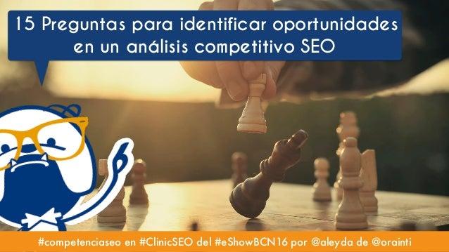#competenciaseo en #ClinicSEO del #eShowBCN16 por @aleyda de @orainti 15 Preguntas para identificar oportunidades en un an...