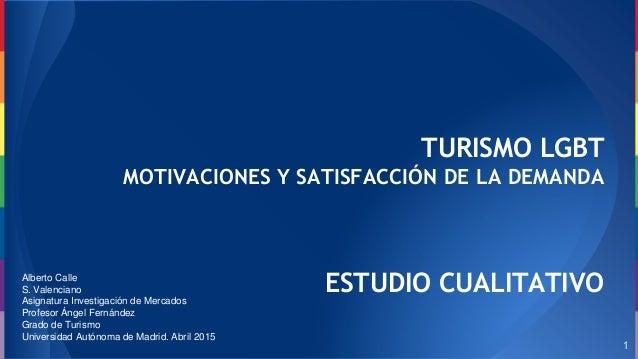TURISMO LGBT MOTIVACIONES Y SATISFACCIÓN DE LA DEMANDA ESTUDIO CUALITATIVO 1 Alberto Calle S. Valenciano Asignatura Invest...