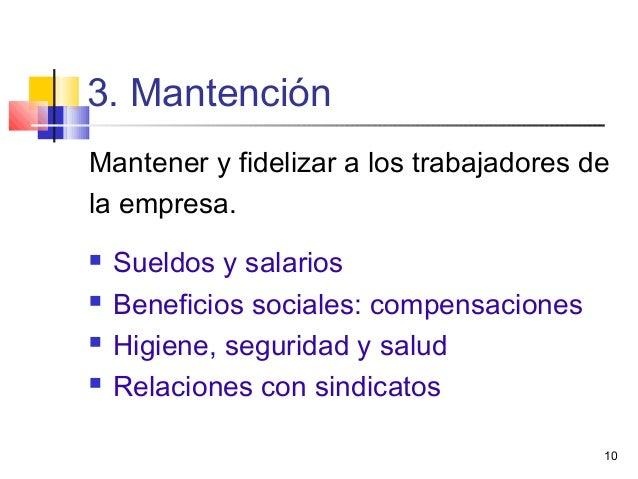 10 3. Mantención Mantener y fidelizar a los trabajadores de la empresa.  Sueldos y salarios  Beneficios sociales: compen...