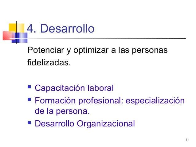 11 4. Desarrollo Potenciar y optimizar a las personas fidelizadas.  Capacitación laboral  Formación profesional: especia...