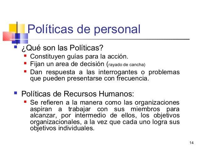 14 Políticas de personal  ¿Qué son las Políticas?  Constituyen guías para la acción.  Fijan un area de decisión (rayado...