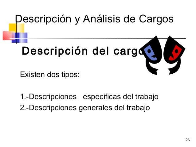26 Descripción y Análisis de Cargos Descripción del cargo Existen dos tipos: 1.-Descripciones especificas del trabajo 2.-D...